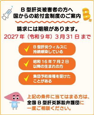B型肝炎被害者の方へ 国からの給付金制度のご案内 請求には期限があります。2027年(令和9年)3月31日まで ・B型肝炎ウィルスに持続感染している ・昭和16年7月2日以降の生まれの方 ・集団予防接種を受けたことがある 上記に当てはまる方は、全国B型肝炎訴訟弁護団に一度ご相談ください。